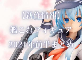 【新作情報】艦これフィギュア2021年前半まとめ