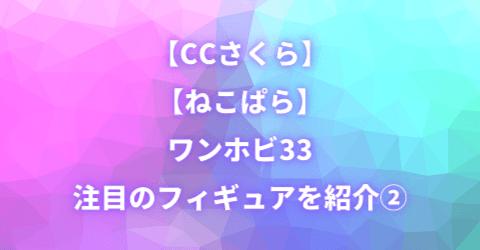 【CCさくら】【ねこぱら】ワンホビ33 注目のフィギュアを紹介②