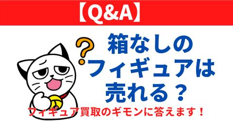 【Q&A】箱なしのフィギュアは売れる?フィギュア買取のギモンに答えます!