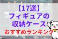 【17選】フィギュアの収納ケースおすすめランキング