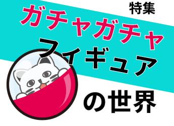 【特集】ガチャガチャフィギュアの世界